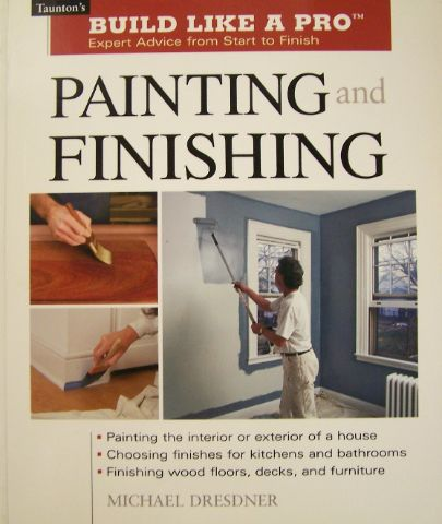Build Like a Pro: Painting and Finishing. Michael M. Dresdner.