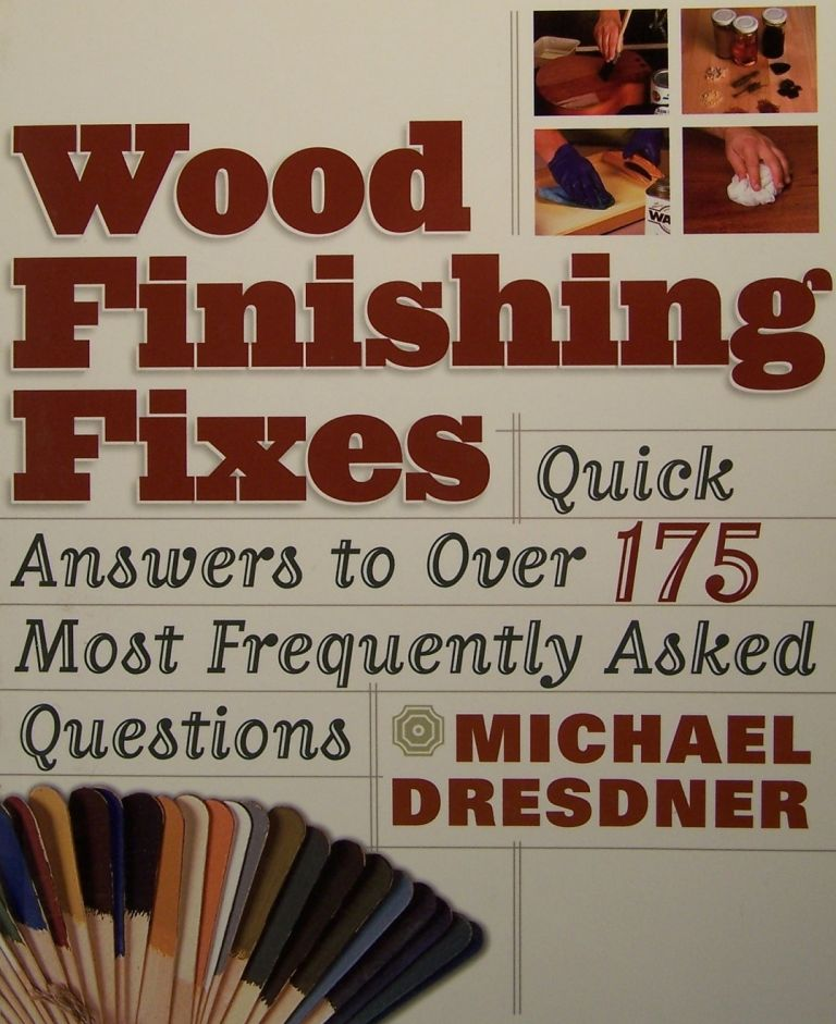Wood Finishing Fixes: Quick Answers to Over 175 Most Frequently Asked Questions. Michael M. Dresdner.