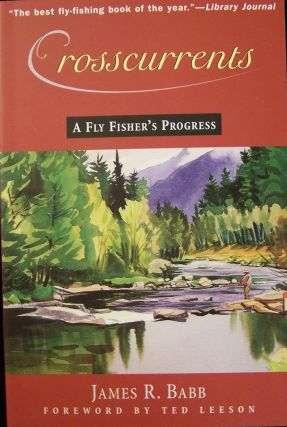 Crosscurrents: A Fly Fisher's Progress. James R. Babb, Ted Leeson.