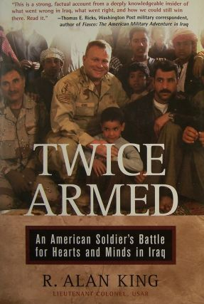 Twice Armed: An American Soldier's Battle for Hearts and Minds in Iraq. Lt. Col. R. Alan King