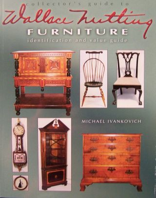 Collector's Guide to Wallace Nutting Furniture. Michael Ivankovich.