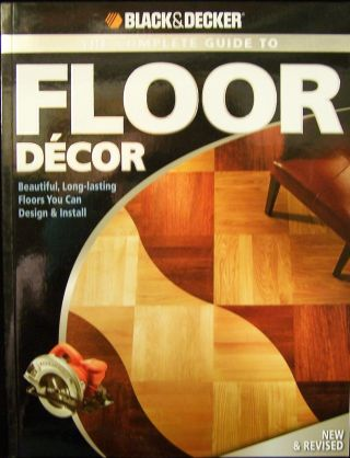 Black & Decker The Complete Guide to Floor Decor; Beautiful, Long-lasting Floors You Can Design &...