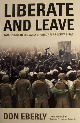Liberate and Leave: Fatal Flaws in the Early Strategy for Postwar Iraq. Don Eberly