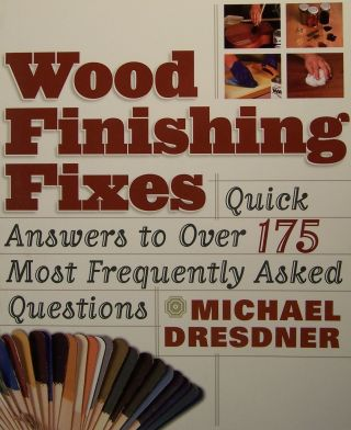Wood Finishing Fixes: Quick Answers to Over 175 Most Frequently Asked Questions. Michael M. Dresdner