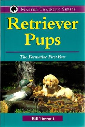 Retriever Pups: The Formative First Year (Master Training Series). Bill Tarrant